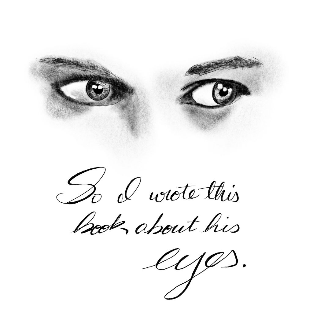 """sketch of a man's eyes in charcoal.  Handwritten text reads, """"So I wrote a book about his eyes."""""""